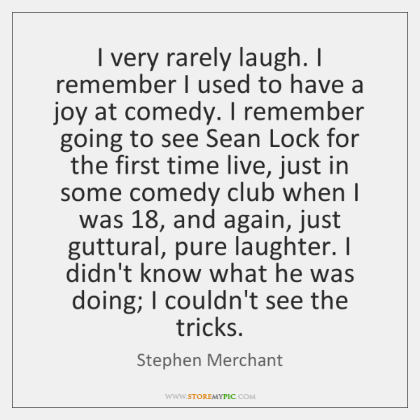 I very rarely laugh. I remember I used to have a joy ...