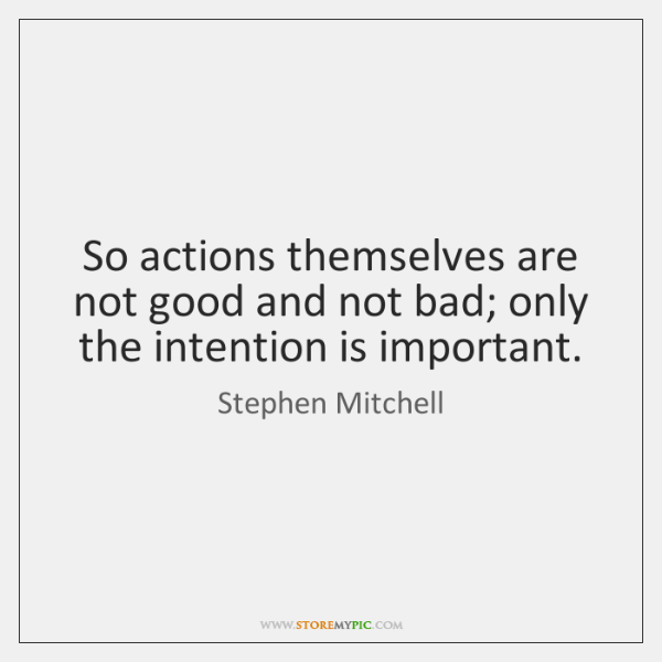 So actions themselves are not good and not bad; only the intention ...