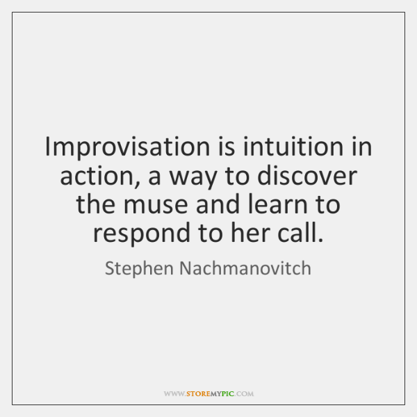 Improvisation is intuition in action, a way to discover the muse and ...