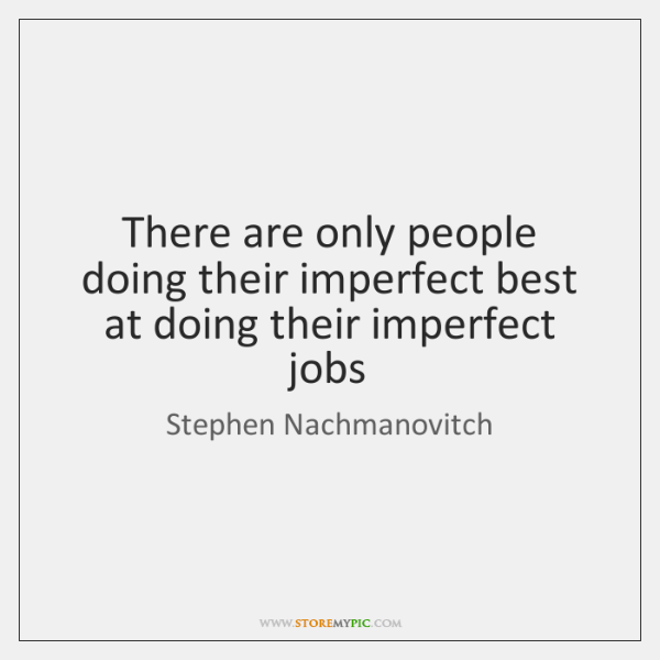 There are only people doing their imperfect best at doing their imperfect ...