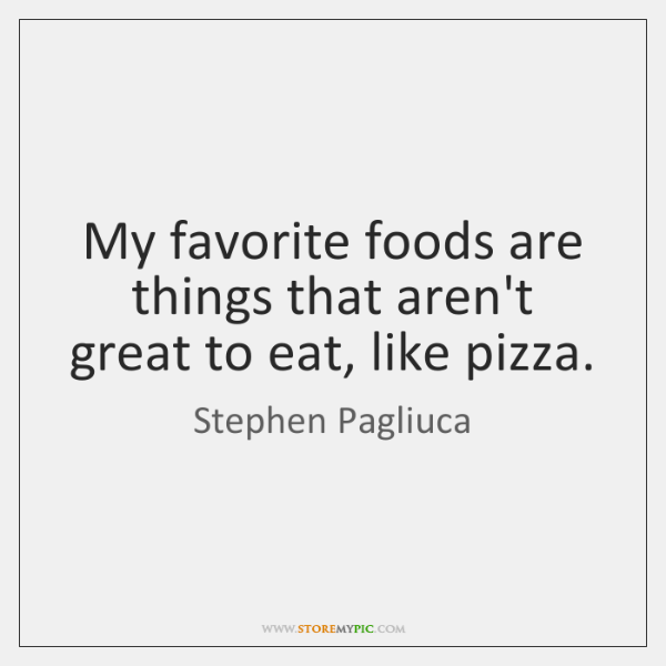 My favorite foods are things that aren't great to eat, like pizza.