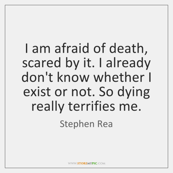 I am afraid of death, scared by it. I already don't know ...