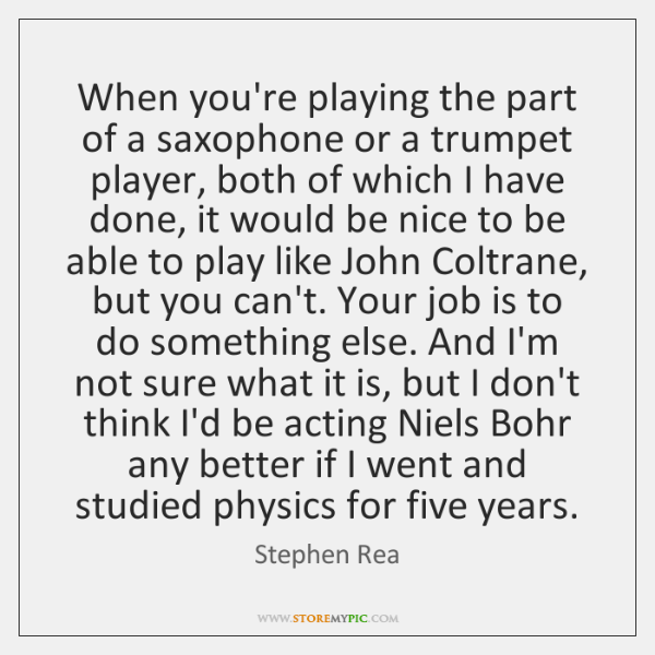 When you're playing the part of a saxophone or a trumpet player, ...