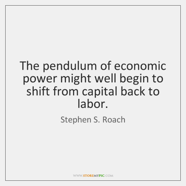 The pendulum of economic power might well begin to shift from capital ...
