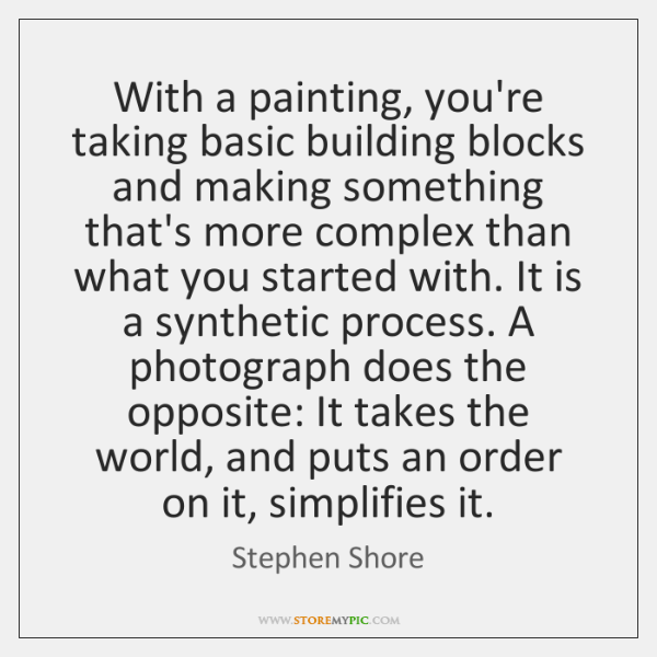 With a painting, you're taking basic building blocks and making something that's ...