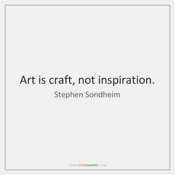 Art is craft, not inspiration.