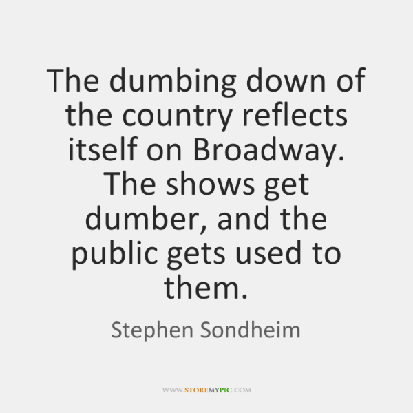 The dumbing down of the country reflects itself on Broadway. The shows ...