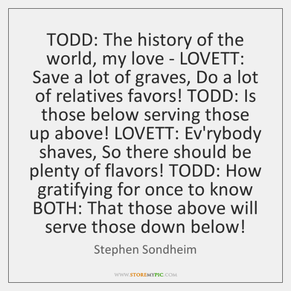 TODD: The history of the world, my love - LOVETT: Save a ...