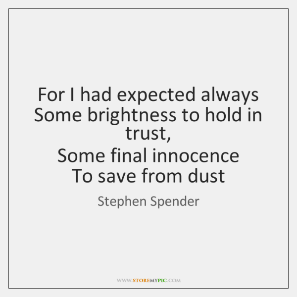 For I had expected always  Some brightness to hold in trust,  Some ...