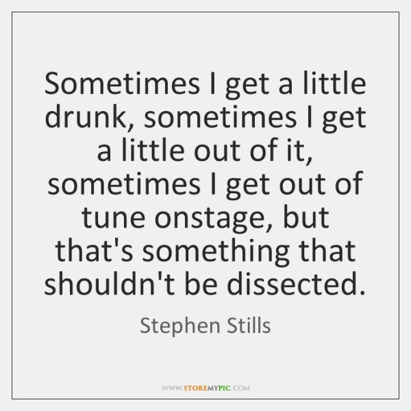 Sometimes I get a little drunk, sometimes I get a little out ...