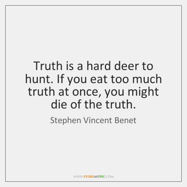 Truth is a hard deer to hunt. If you eat too much ...