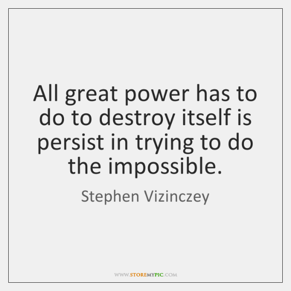 All great power has to do to destroy itself is persist in ...