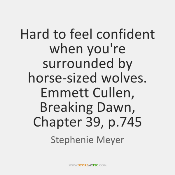Hard to feel confident when you're surrounded by horse-sized wolves. Emmett Cullen, ...