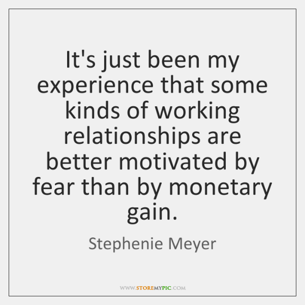 It's just been my experience that some kinds of working relationships are ...