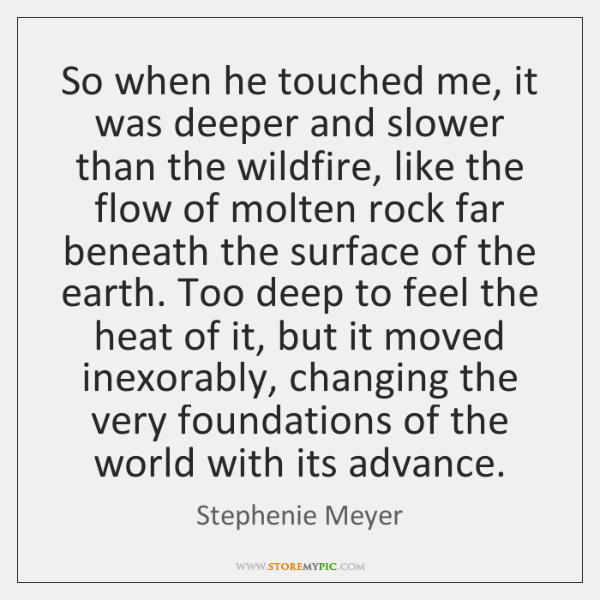 So when he touched me, it was deeper and slower than the ...