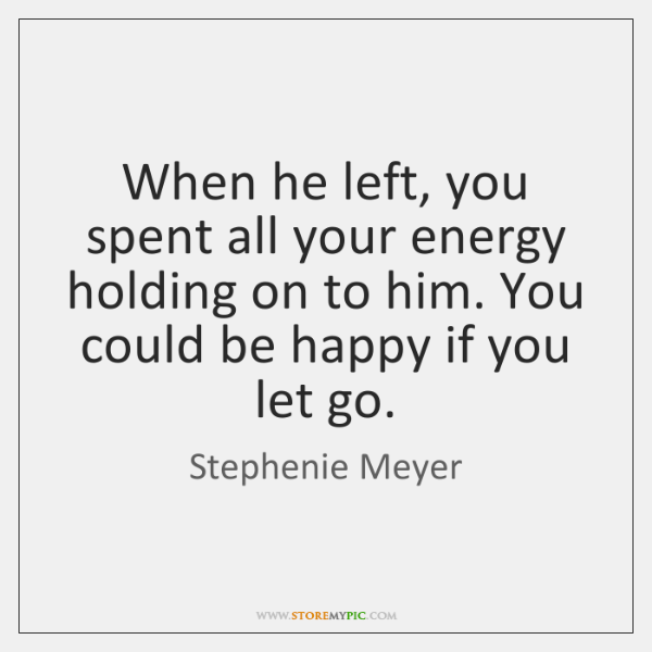 When he left, you spent all your energy holding on to him. ...