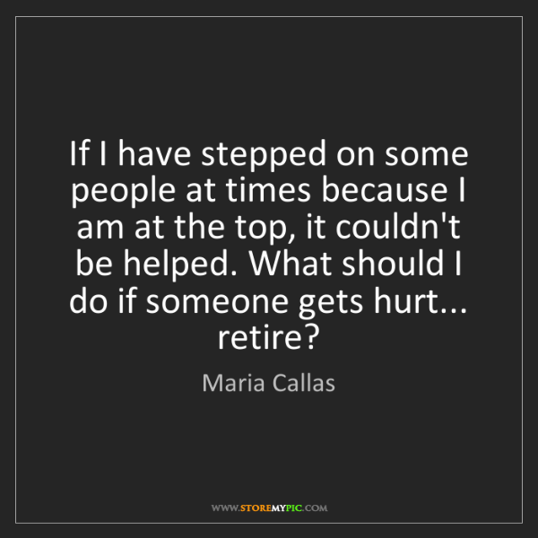 Maria Callas: If I have stepped on some people at times because I am...