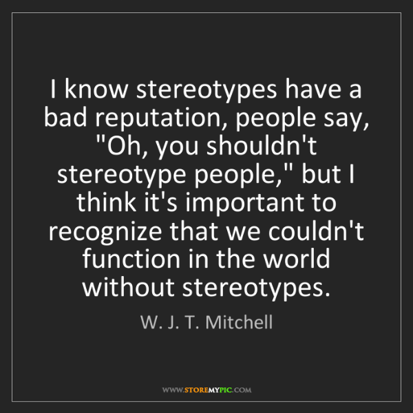 W. J. T. Mitchell: I know stereotypes have a bad reputation, people say,...