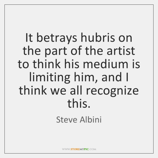 It betrays hubris on the part of the artist to think his ...