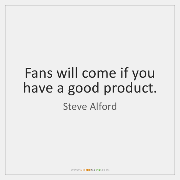 Fans will come if you have a good product.