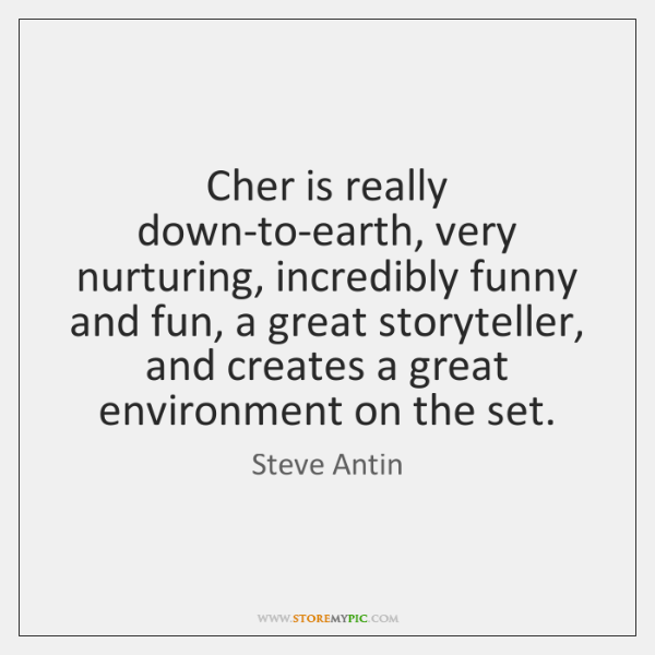 Cher is really down-to-earth, very nurturing, incredibly funny and fun, a great ...