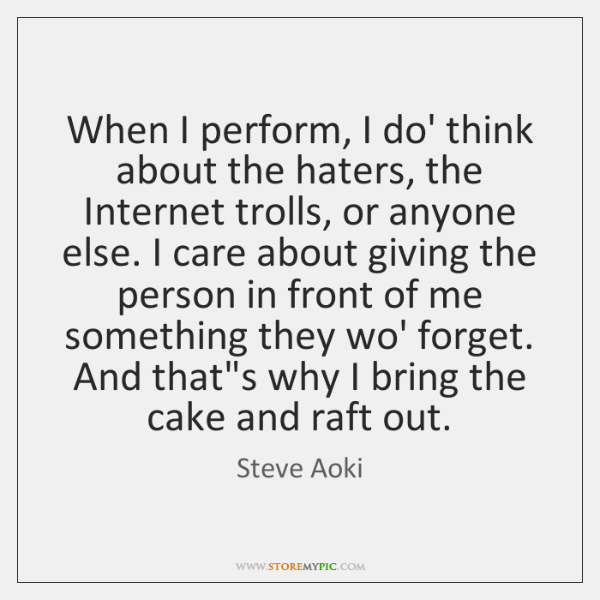 When I perform, I do' think about the haters, the Internet trolls, ...