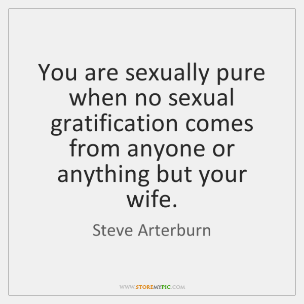 You are sexually pure when no sexual gratification comes from anyone or ...