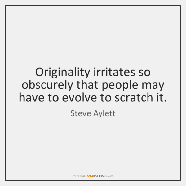 Originality irritates so obscurely that people may have to evolve to scratch ...