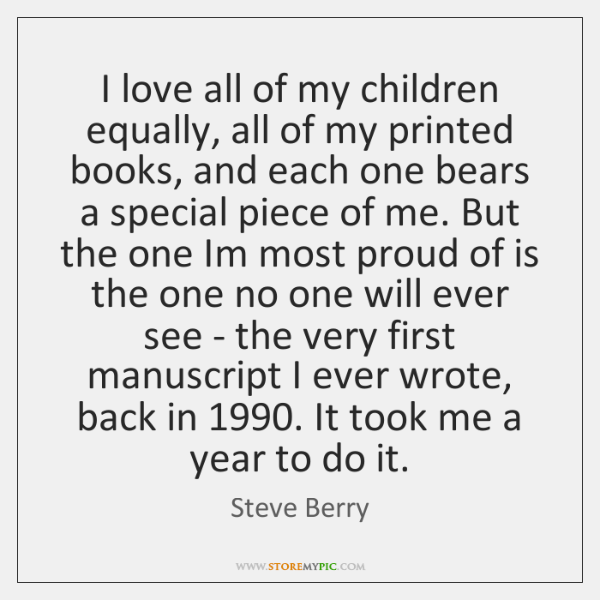 I love all of my children equally, all of my printed books, ...