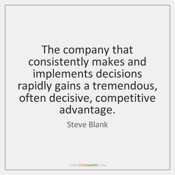 The company that consistently makes and implements decisions rapidly gains a tremendous, ...