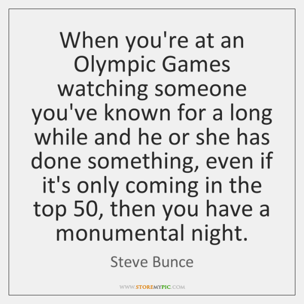 When you're at an Olympic Games watching someone you've known for a ...