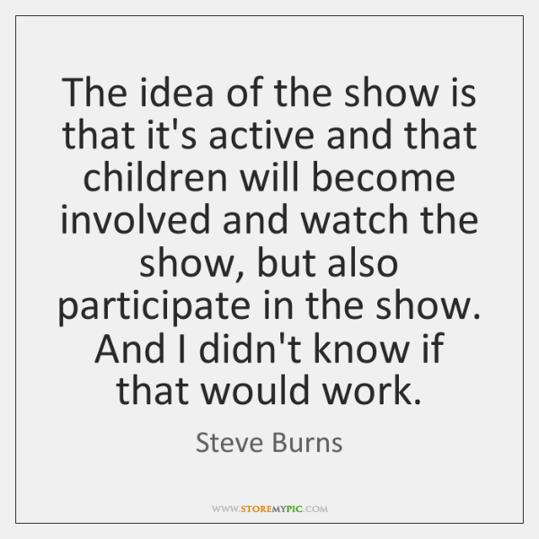 The idea of the show is that it's active and that children ...