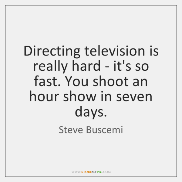 Directing television is really hard - it's so fast. You shoot an ...