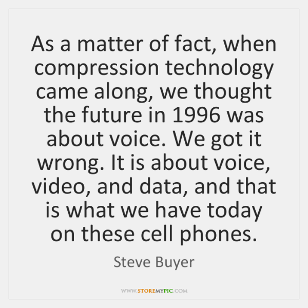 As a matter of fact, when compression technology came along, we thought ...