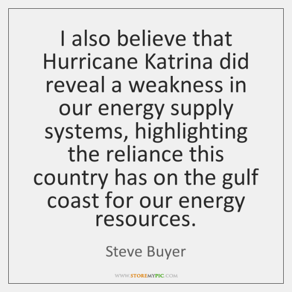 I also believe that Hurricane Katrina did reveal a weakness in our ...