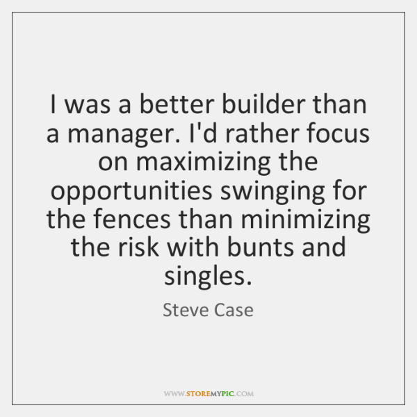 I was a better builder than a manager. I'd rather focus on ...