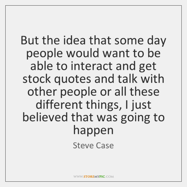 But the idea that some day people would want to be able ...