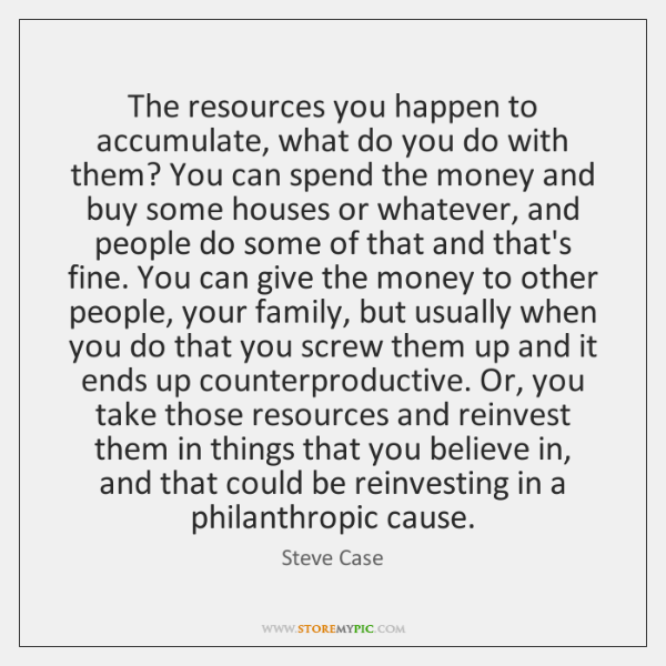 The resources you happen to accumulate, what do you do with them? ...