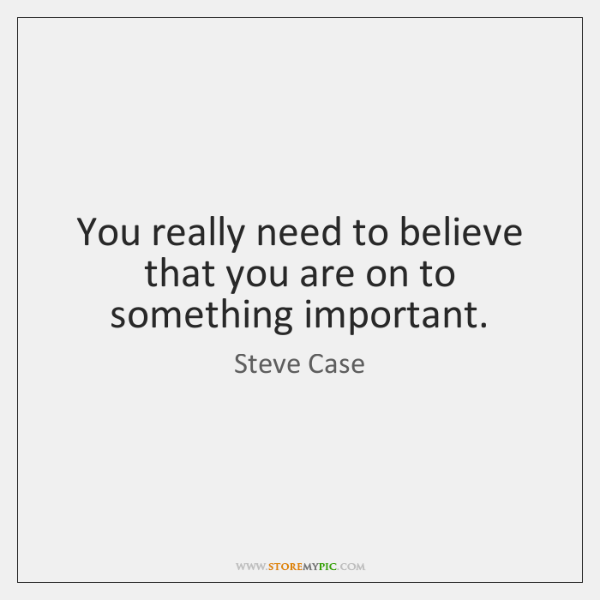 You really need to believe that you are on to something important.
