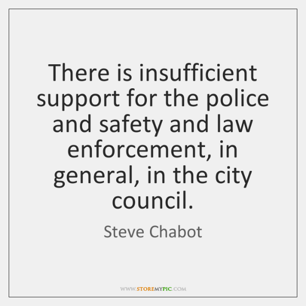 There is insufficient support for the police and safety and law enforcement, ...
