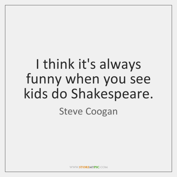 I think it's always funny when you see kids do Shakespeare.