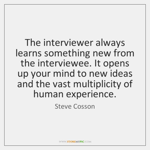 The interviewer always learns something new from the interviewee. It opens up ...