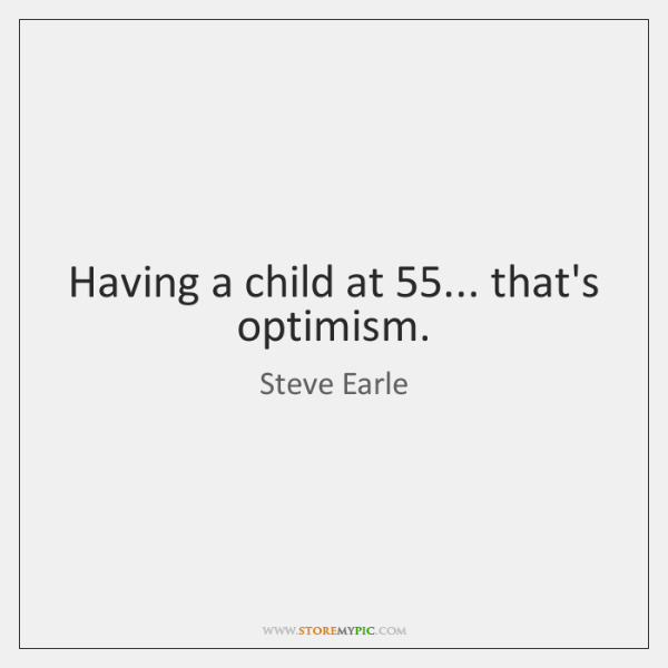 Having a child at 55... that's optimism.