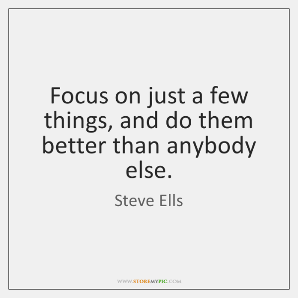 Focus on just a few things, and do them better than anybody ...