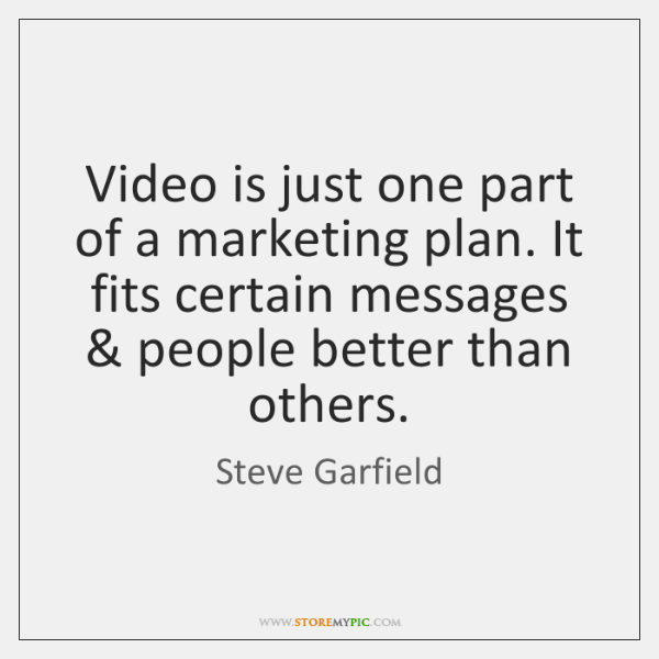 Video is just one part of a marketing plan. It fits certain ...