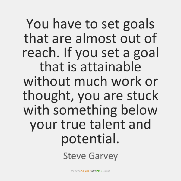 You have to set goals that are almost out of reach. If ...