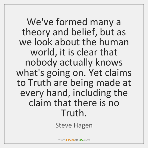 We've formed many a theory and belief, but as we look about ...