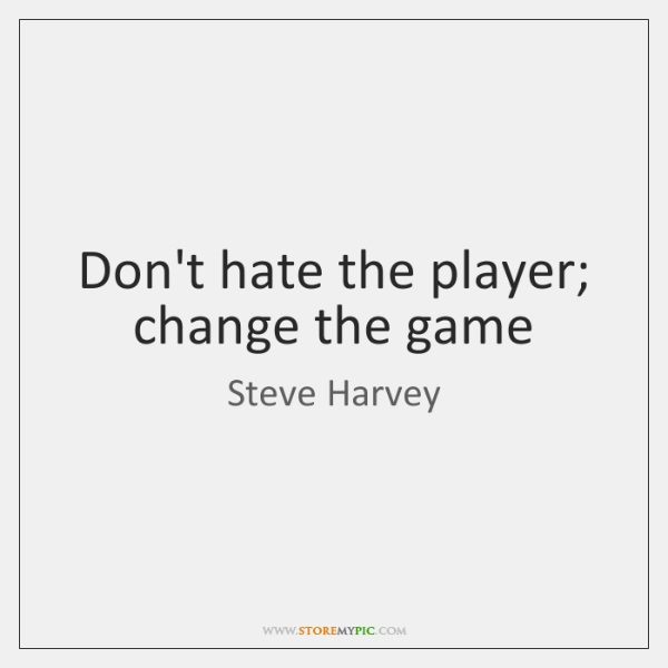Don't hate the player; change the game