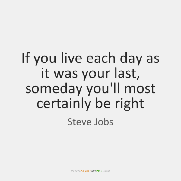 If you live each day as it was your last, someday you'll ...