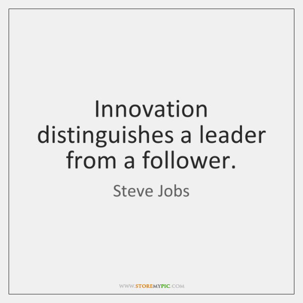 Innovation distinguishes a leader from a follower.